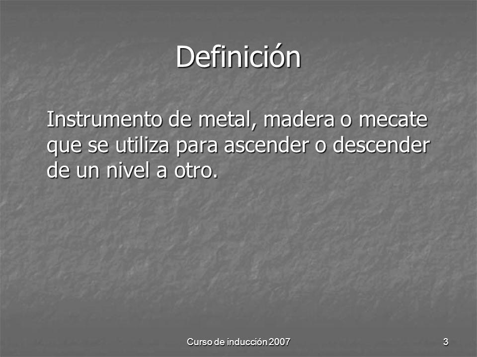 Curso de inducción 20073 Definición Instrumento de metal, madera o mecate que se utiliza para ascender o descender de un nivel a otro.