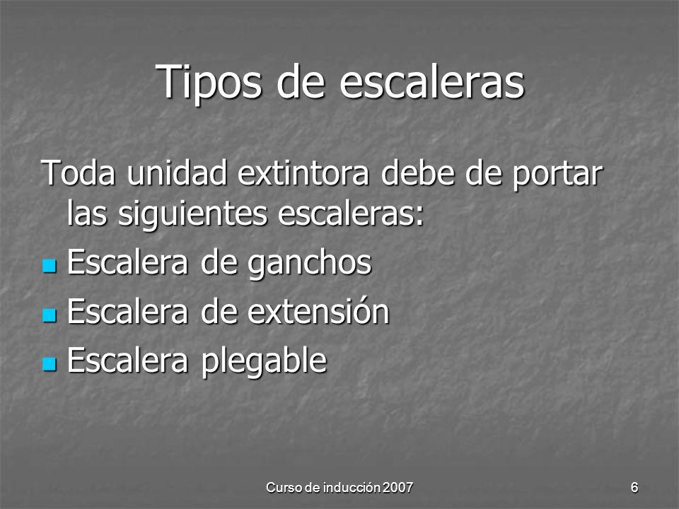 Curso de inducción 20076 Tipos de escaleras Toda unidad extintora debe de portar las siguientes escaleras: Escalera de ganchos Escalera de ganchos Esc