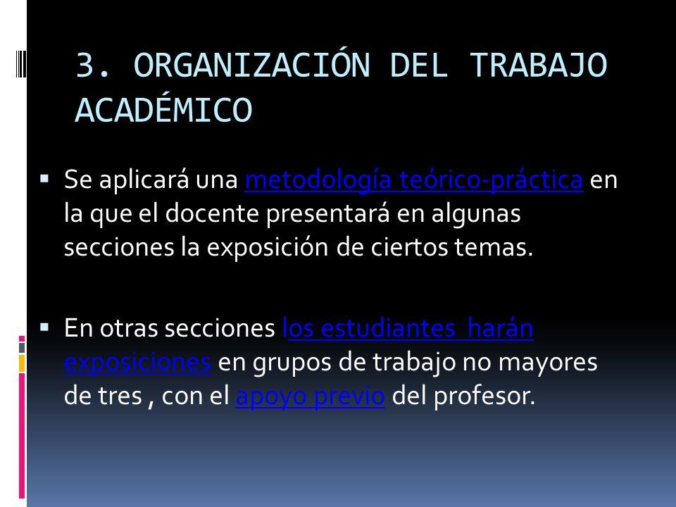 3. ORGANIZACIÓN DEL TRABAJO ACADÉMICO Se aplicará una metodología teórico-práctica en la que el docente presentará en algunas secciones la exposición