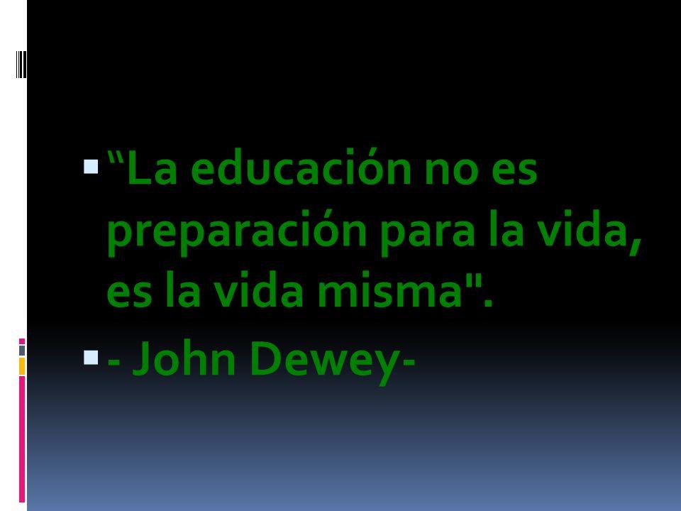 La educación no es preparación para la vida, es la vida misma . - John Dewey-