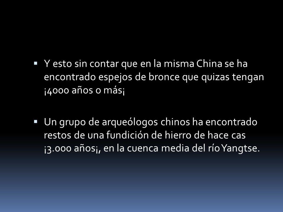 Y esto sin contar que en la misma China se ha encontrado espejos de bronce que quizas tengan ¡4000 años o más¡ Un grupo de arqueólogos chinos ha encontrado restos de una fundición de hierro de hace cas ¡3.000 años¡, en la cuenca media del río Yangtse.