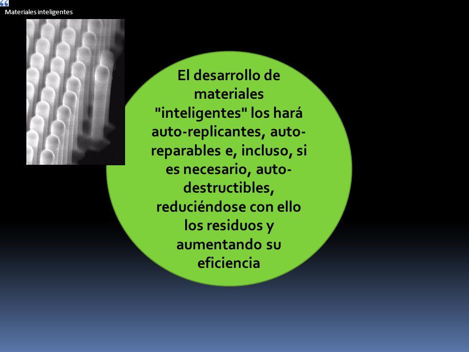 El desarrollo de materiales inteligentes los hará auto-replicantes, auto- reparables e, incluso, si es necesario, auto- destructibles, reduciéndose con ello los residuos y aumentando su eficiencia Lentes perfectos, nuevas drogas, nuevos dispositivos para salud, seguridad, comunicaciones.