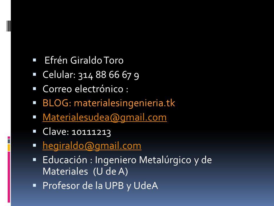 Efrén Giraldo Toro Celular: 314 88 66 67 9 Correo electrónico : BLOG: materialesingenieria.tk Materialesudea@gmail.com Clave: 10111213 hegiraldo@gmail.com Educación : Ingeniero Metalúrgico y de Materiales (U de A) Profesor de la UPB y UdeA