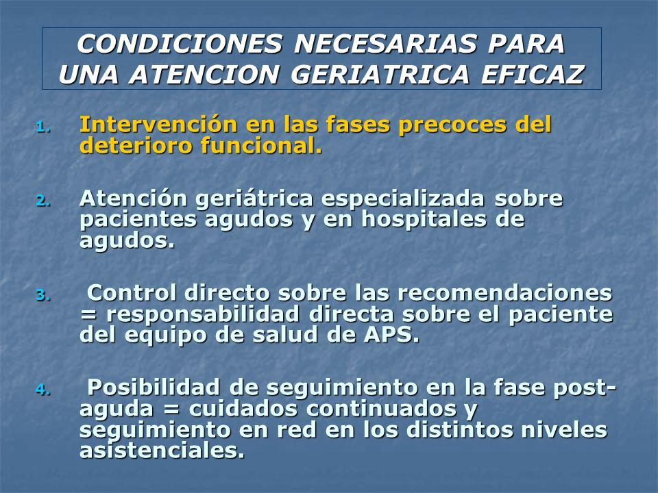 CONDICIONES NECESARIAS PARA UNA ATENCION GERIATRICA EFICAZ 1. Intervención en las fases precoces del deterioro funcional. 2. Atención geriátrica espec