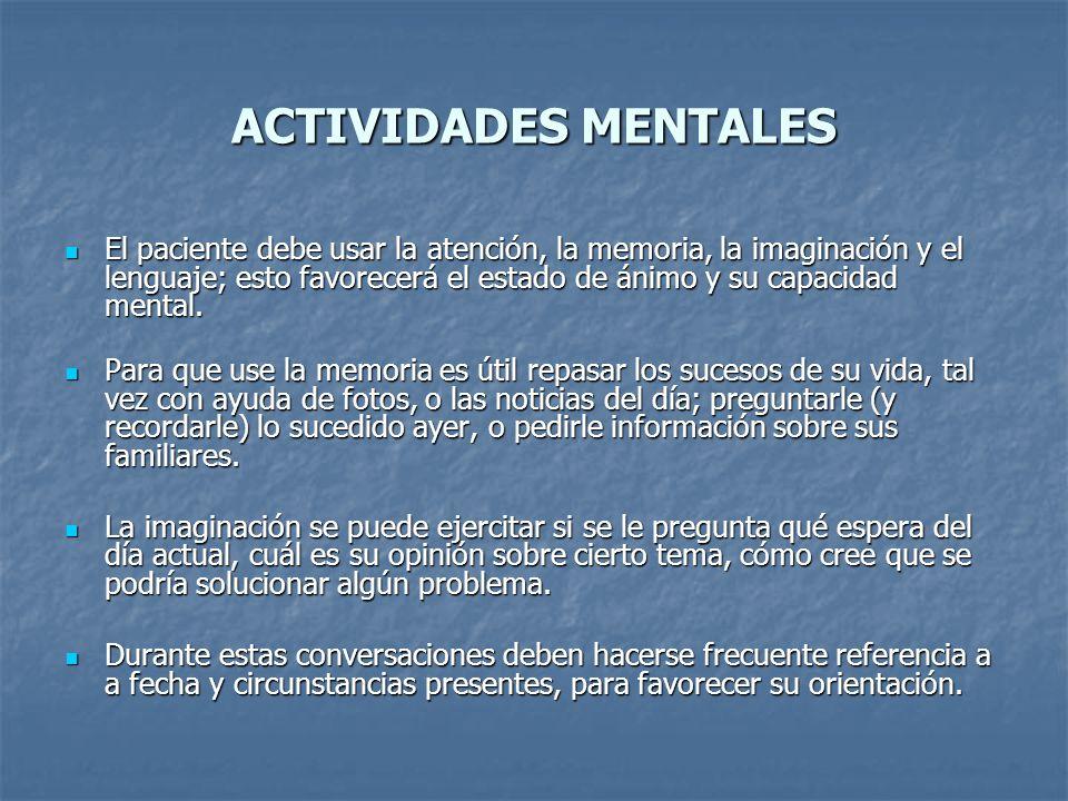 ACTIVIDADES MENTALES El paciente debe usar la atención, la memoria, la imaginación y el lenguaje; esto favorecerá el estado de ánimo y su capacidad me