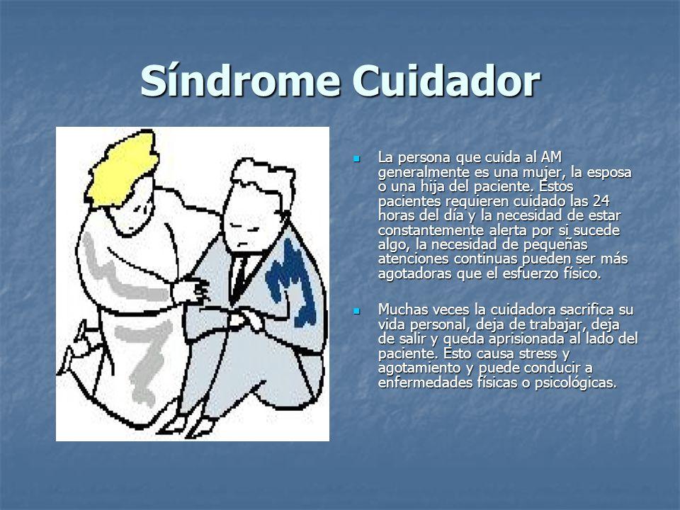 Síndrome Cuidador La persona que cuida al AM generalmente es una mujer, la esposa o una hija del paciente. Estos pacientes requieren cuidado las 24 ho