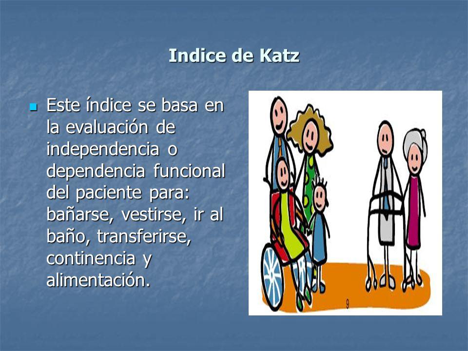 Indice de Katz Este índice se basa en la evaluación de independencia o dependencia funcional del paciente para: bañarse, vestirse, ir al baño, transfe