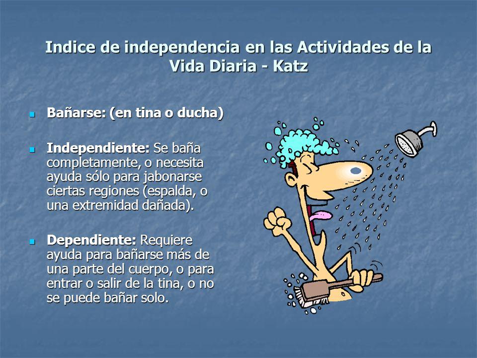Indice de independencia en las Actividades de la Vida Diaria - Katz Bañarse: (en tina o ducha) Bañarse: (en tina o ducha) Independiente: Se baña compl