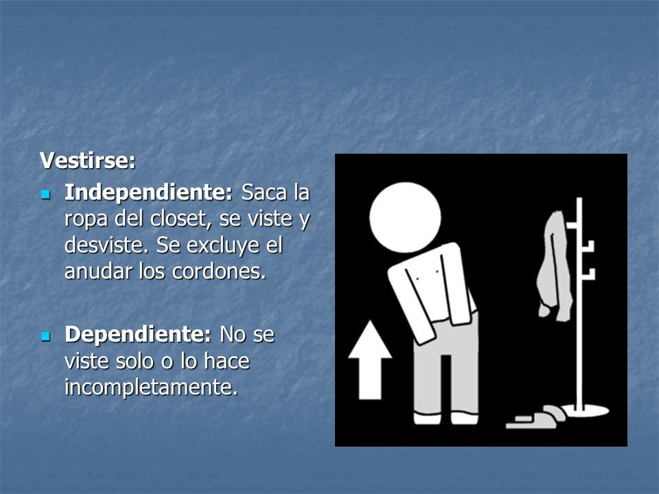 Vestirse: Independiente: Saca la ropa del closet, se viste y desviste. Se excluye el anudar los cordones. Independiente: Saca la ropa del closet, se v
