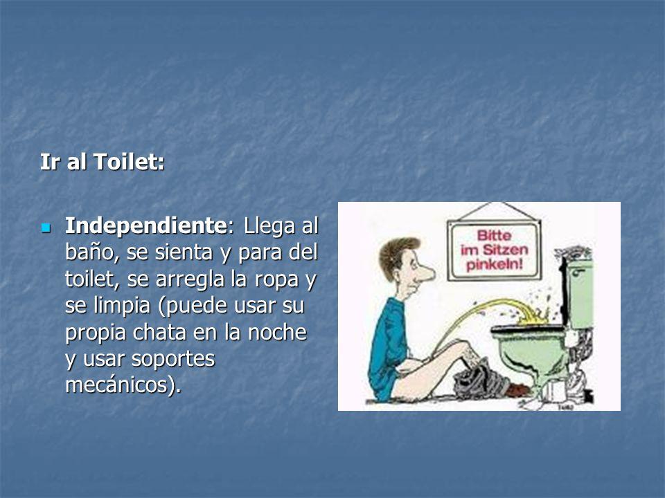 Ir al Toilet: Independiente: Llega al baño, se sienta y para del toilet, se arregla la ropa y se limpia (puede usar su propia chata en la noche y usar
