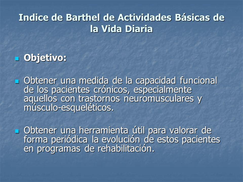 Indice de Barthel de Actividades Básicas de la Vida Diaria Objetivo: Objetivo: Obtener una medida de la capacidad funcional de los pacientes crónicos,