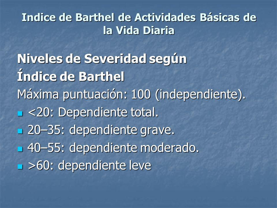 Indice de Barthel de Actividades Básicas de la Vida Diaria Niveles de Severidad según Índice de Barthel Máxima puntuación: 100 (independiente). <20: D