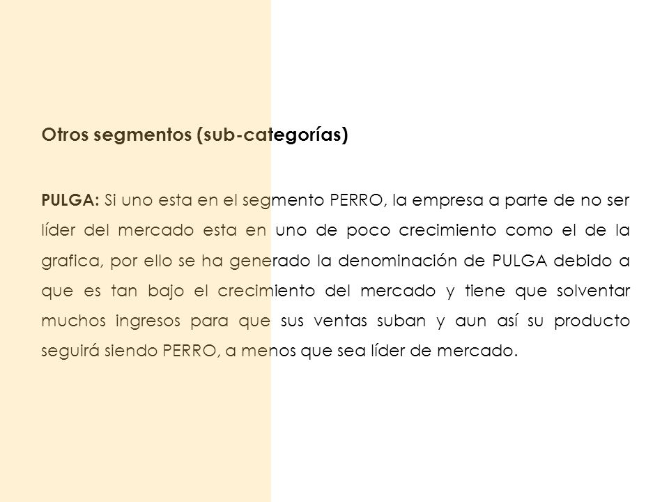 Otros segmentos (sub-categorías) PULGA: Si uno esta en el segmento PERRO, la empresa a parte de no ser líder del mercado esta en uno de poco crecimien
