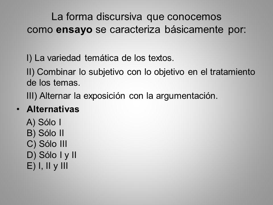 La forma discursiva que conocemos como ensayo se caracteriza básicamente por: I) La variedad temática de los textos. II) Combinar lo subjetivo con lo