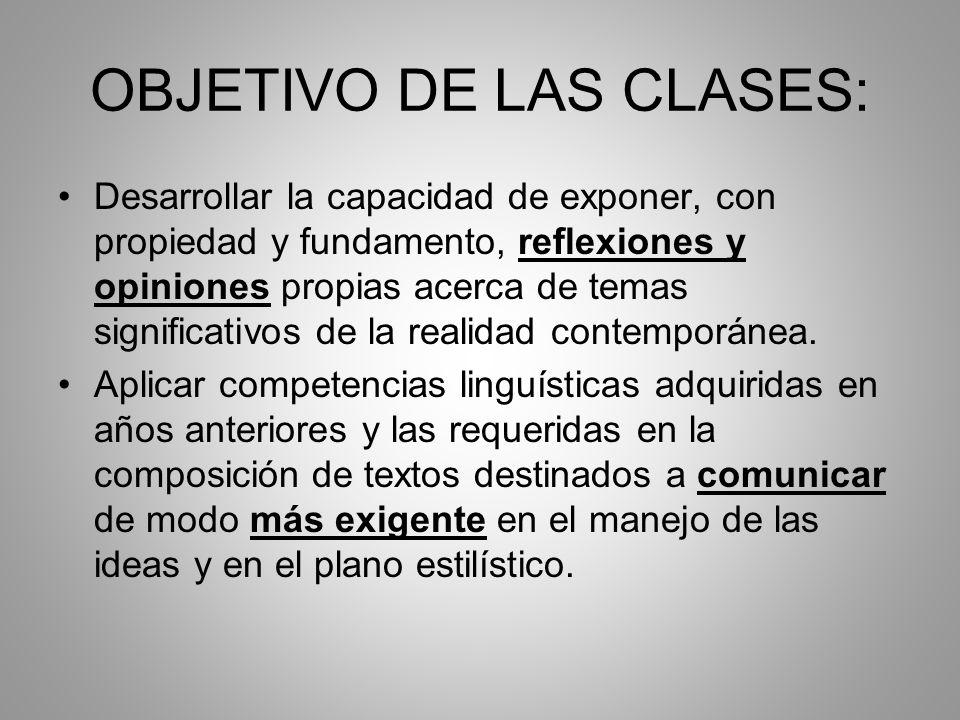 OBJETIVO DE LAS CLASES: Desarrollar la capacidad de exponer, con propiedad y fundamento, reflexiones y opiniones propias acerca de temas significativo