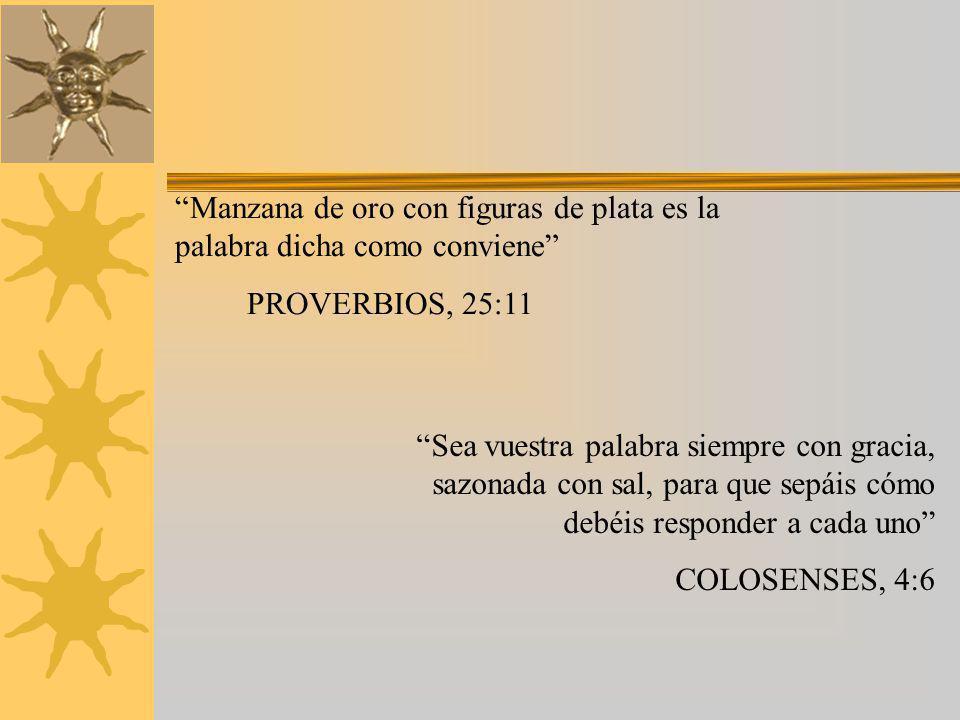Manzana de oro con figuras de plata es la palabra dicha como conviene PROVERBIOS, 25:11 Sea vuestra palabra siempre con gracia, sazonada con sal, para que sepáis cómo debéis responder a cada uno COLOSENSES, 4:6