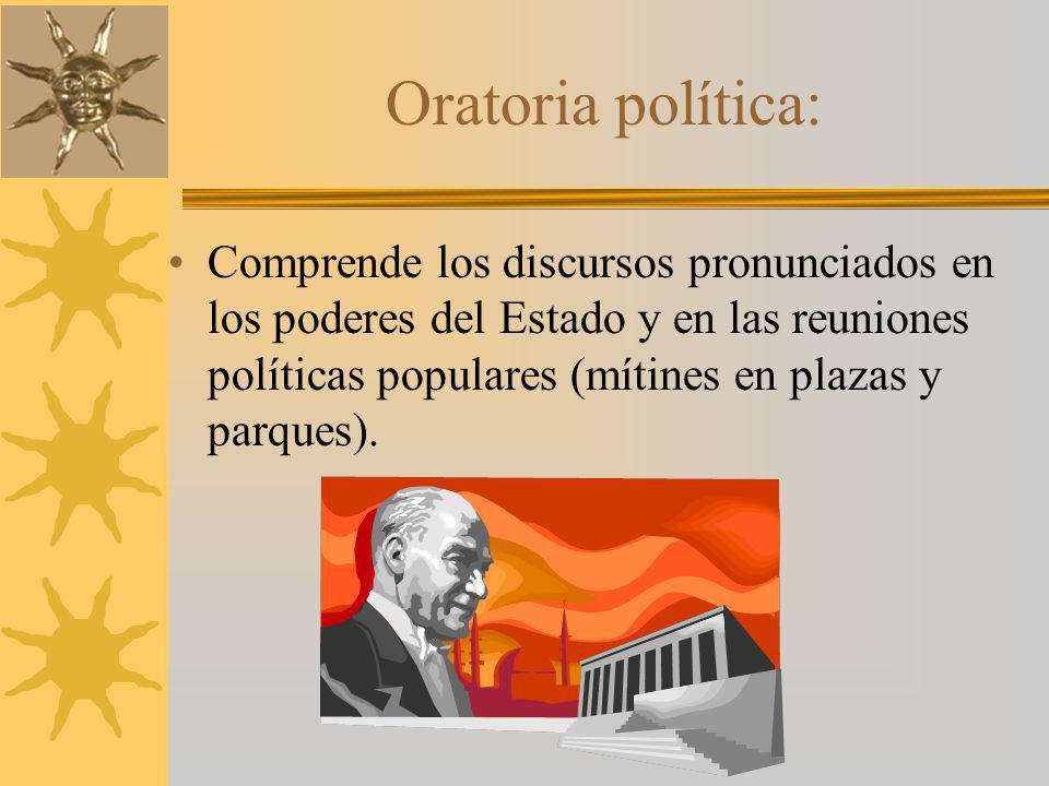 Oratoria política: Comprende los discursos pronunciados en los poderes del Estado y en las reuniones políticas populares (mítines en plazas y parques).