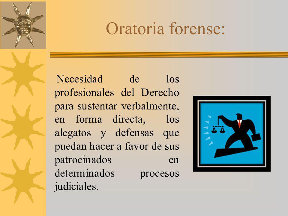 Oratoria forense: Necesidad de los profesionales del Derecho para sustentar verbalmente, en forma directa, los alegatos y defensas que puedan hacer a favor de sus patrocinados en determinados procesos judiciales.