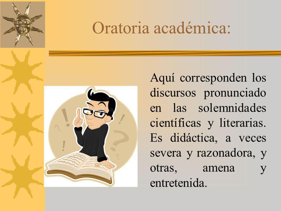 Oratoria académica: Aquí corresponden los discursos pronunciado en las solemnidades científicas y literarias.