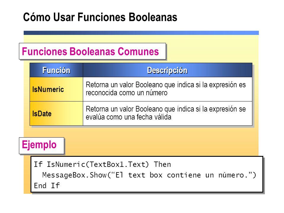 Cómo Usar Funciones Booleanas Ejemplo Funciones Booleanas Comunes If IsNumeric(TextBox1.Text) Then MessageBox.Show(El text box contiene un número. ) End If If IsNumeric(TextBox1.Text) Then MessageBox.Show(El text box contiene un número. ) End If FunciónFunciónDescripciónDescripción IsNumeric Retorna un valor Booleano que indica si la expresión es reconocida como un número IsDate Retorna un valor Booleano que indica si la expresión se evalúa como una fecha válida