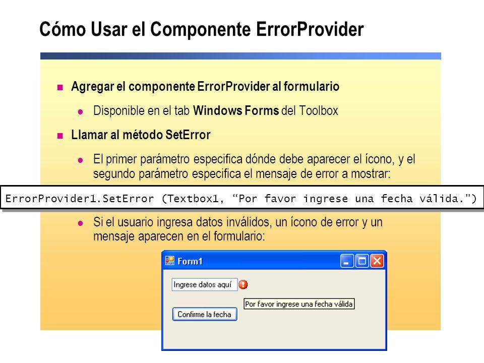 Cómo Usar el Componente ErrorProvider Agregar el componente ErrorProvider al formulario Disponible en el tab Windows Forms del Toolbox Llamar al método SetError El primer parámetro especifica dónde debe aparecer el ícono, y el segundo parámetro especifica el mensaje de error a mostrar: Si el usuario ingresa datos inválidos, un ícono de error y un mensaje aparecen en el formulario: ErrorProvider1.SetError (Textbox1, Por favor ingrese una fecha válida. )