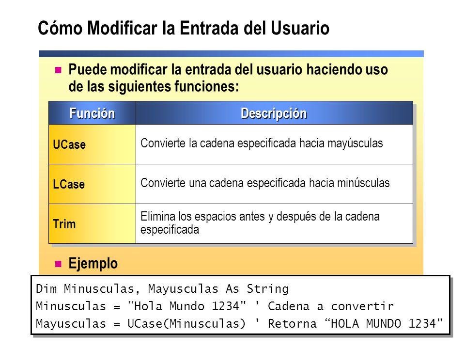 Cómo Modificar la Entrada del Usuario Puede modificar la entrada del usuario haciendo uso de las siguientes funciones: Ejemplo Dim Minusculas, Mayusculas As String Minusculas = Hola Mundo 1234 Cadena a convertir Mayusculas = UCase(Minusculas) Retorna HOLA MUNDO 1234 Dim Minusculas, Mayusculas As String Minusculas = Hola Mundo 1234 Cadena a convertir Mayusculas = UCase(Minusculas) Retorna HOLA MUNDO 1234 FunciónFunciónDescripciónDescripción UCase Convierte la cadena especificada hacia mayúsculas LCase Convierte una cadena especificada hacia minúsculas Trim Elimina los espacios antes y después de la cadena especificada