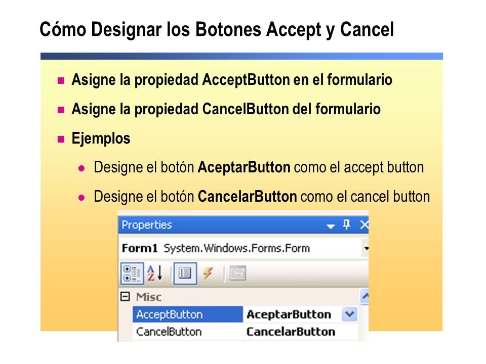 Cómo Designar los Botones Accept y Cancel Asigne la propiedad AcceptButton en el formulario Asigne la propiedad CancelButton del formulario Ejemplos Designe el botón AceptarButton como el accept button Designe el botón CancelarButton como el cancel button