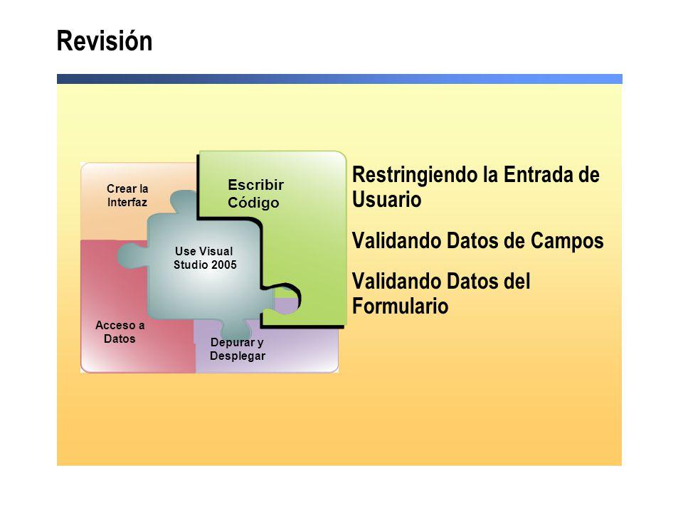 Revisión Restringiendo la Entrada de Usuario Validando Datos de Campos Validando Datos del Formulario Debug and Deploy Escribir Código Acceso a Datos Use Visual Studio 2005 Depurar y Desplegar Crear la Interfaz