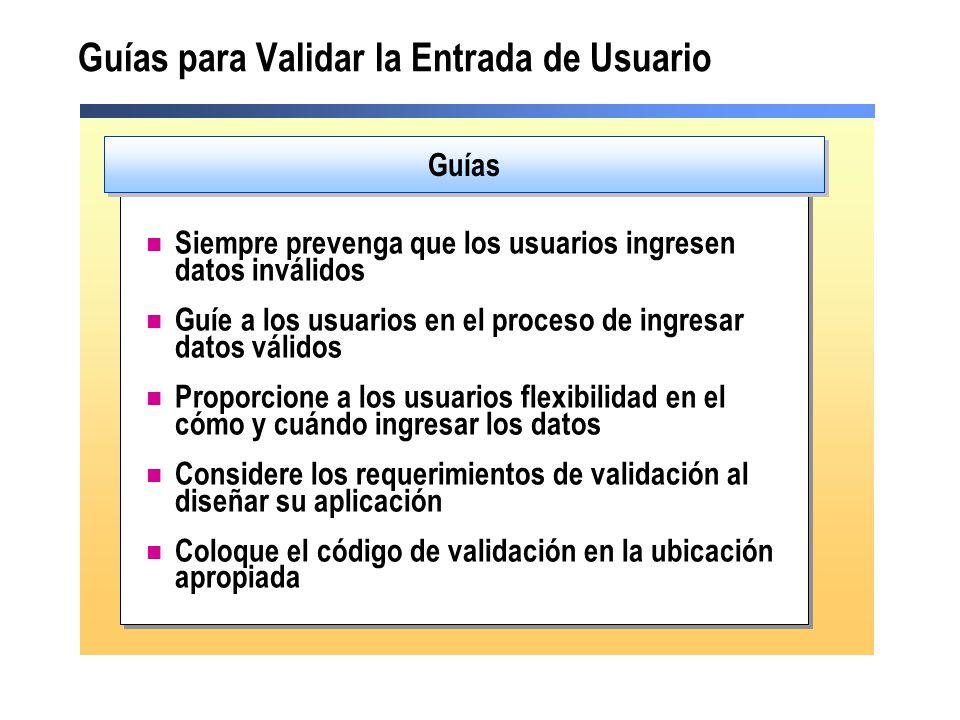 Guías para Validar la Entrada de Usuario Siempre prevenga que los usuarios ingresen datos inválidos Guíe a los usuarios en el proceso de ingresar datos válidos Proporcione a los usuarios flexibilidad en el cómo y cuándo ingresar los datos Considere los requerimientos de validación al diseñar su aplicación Coloque el código de validación en la ubicación apropiada Guías