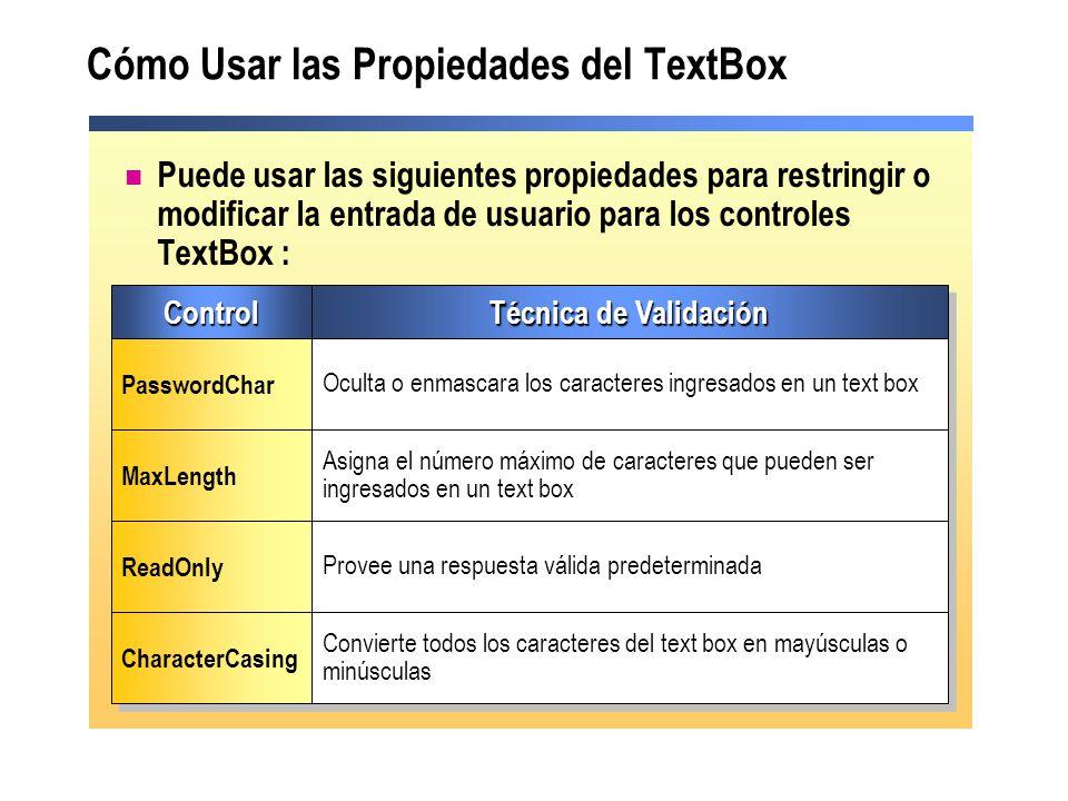 Cómo Usar las Propiedades del TextBox Puede usar las siguientes propiedades para restringir o modificar la entrada de usuario para los controles TextBox : ControlControl Técnica de Validación PasswordChar Oculta o enmascara los caracteres ingresados en un text box MaxLength Asigna el número máximo de caracteres que pueden ser ingresados en un text box ReadOnly Provee una respuesta válida predeterminada CharacterCasing Convierte todos los caracteres del text box en mayúsculas o minúsculas