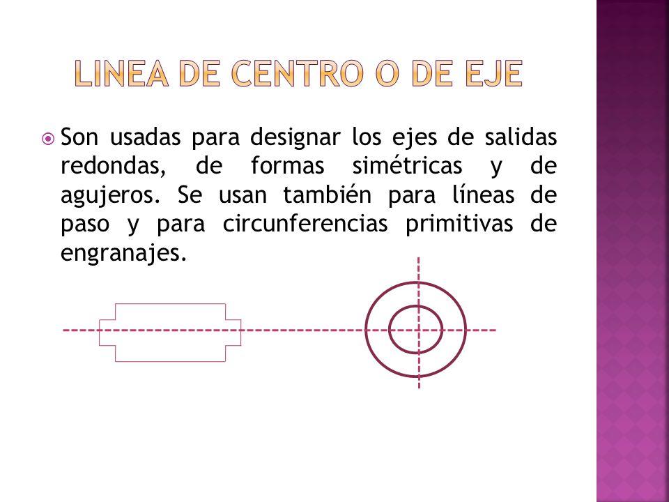 Son usadas para designar los ejes de salidas redondas, de formas simétricas y de agujeros. Se usan también para líneas de paso y para circunferencias