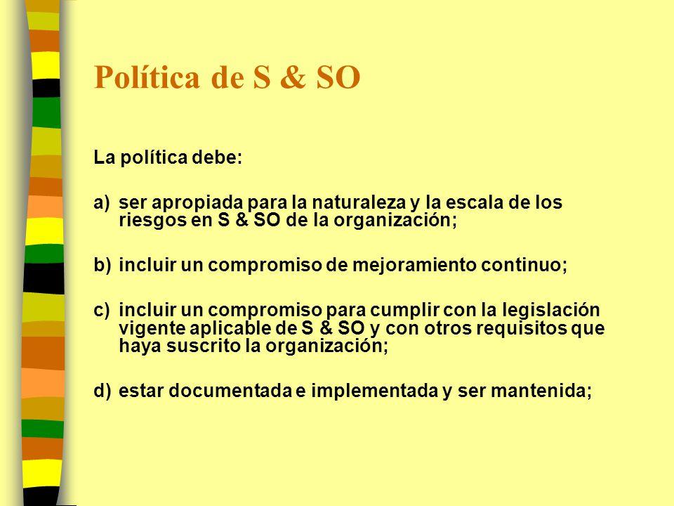Política de S & SO (II) La política debe: e)ser comunicada a todos los empleados con la intención de que éstos sean conscientes de sus obligaciones individuales en S & SO; f)estar disponible a las partes interesadas; y g)ser revisada periódicamente para asegurar que siga siendo pertinente y apropiada para la organización.