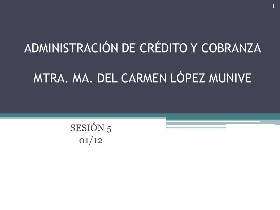 ADMINISTRACIÓN DE CRÉDITO Y COBRANZA MTRA. MA. DEL CARMEN LÓPEZ MUNIVE SESIÓN 5 01/12 1