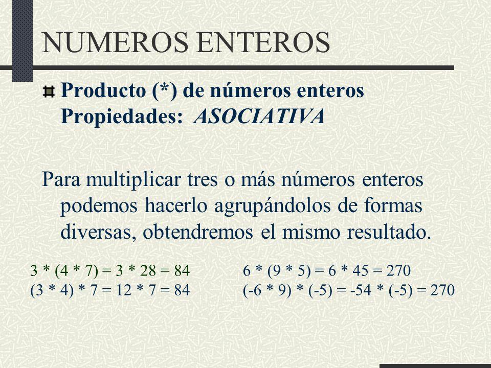 NUMEROS ENTEROS Producto (*) de números enteros Propiedades: ASOCIATIVA Para multiplicar tres o más números enteros podemos hacerlo agrupándolos de formas diversas, obtendremos el mismo resultado.