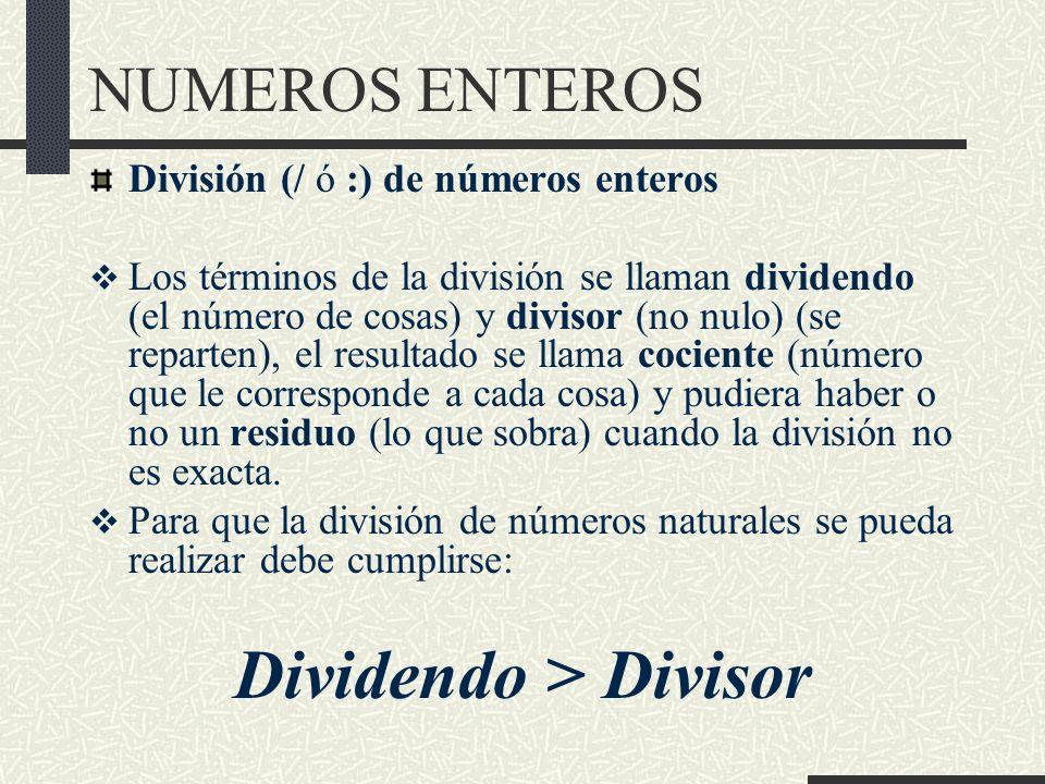 NUMEROS ENTEROS División (/ ó :) de números enteros Los términos de la división se llaman dividendo (el número de cosas) y divisor (no nulo) (se reparten), el resultado se llama cociente (número que le corresponde a cada cosa) y pudiera haber o no un residuo (lo que sobra) cuando la división no es exacta.