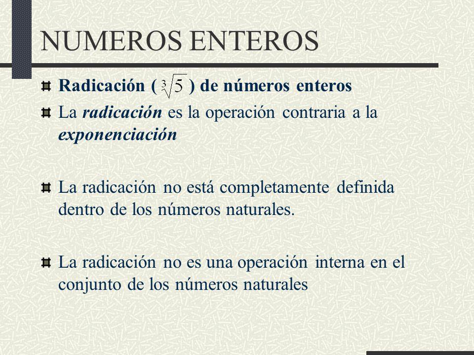NUMEROS ENTEROS Radicación ( ) de números enteros La radicación es la operación contraria a la exponenciación La radicación no está completamente definida dentro de los números naturales.