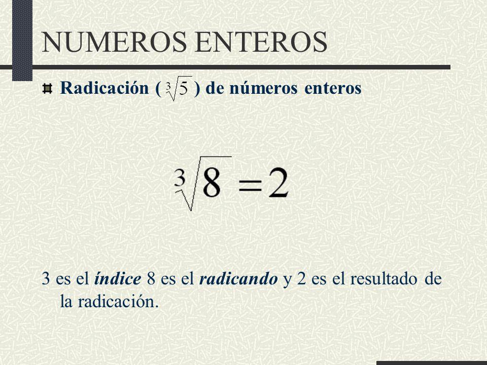 NUMEROS ENTEROS Radicación ( ) de números enteros 3 es el índice 8 es el radicando y 2 es el resultado de la radicación.