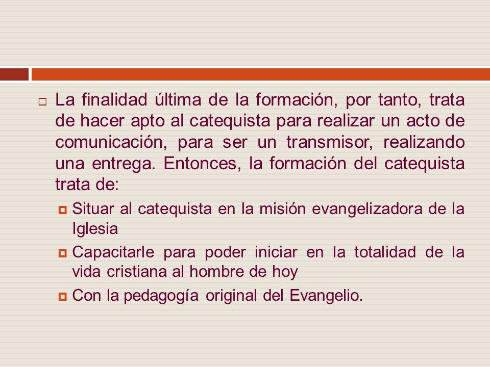 La finalidad última de la formación, por tanto, trata de hacer apto al catequista para realizar un acto de comunicación, para ser un transmisor, realizando una entrega.