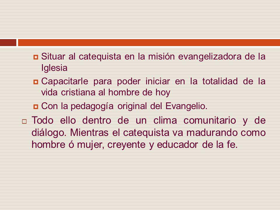Situar al catequista en la misión evangelizadora de la Iglesia Capacitarle para poder iniciar en la totalidad de la vida cristiana al hombre de hoy Con la pedagogía original del Evangelio.