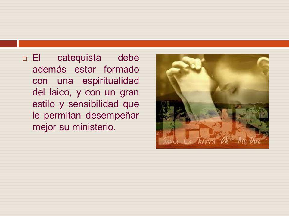 El catequista debe además estar formado con una espiritualidad del laico, y con un gran estilo y sensibilidad que le permitan desempeñar mejor su ministerio.