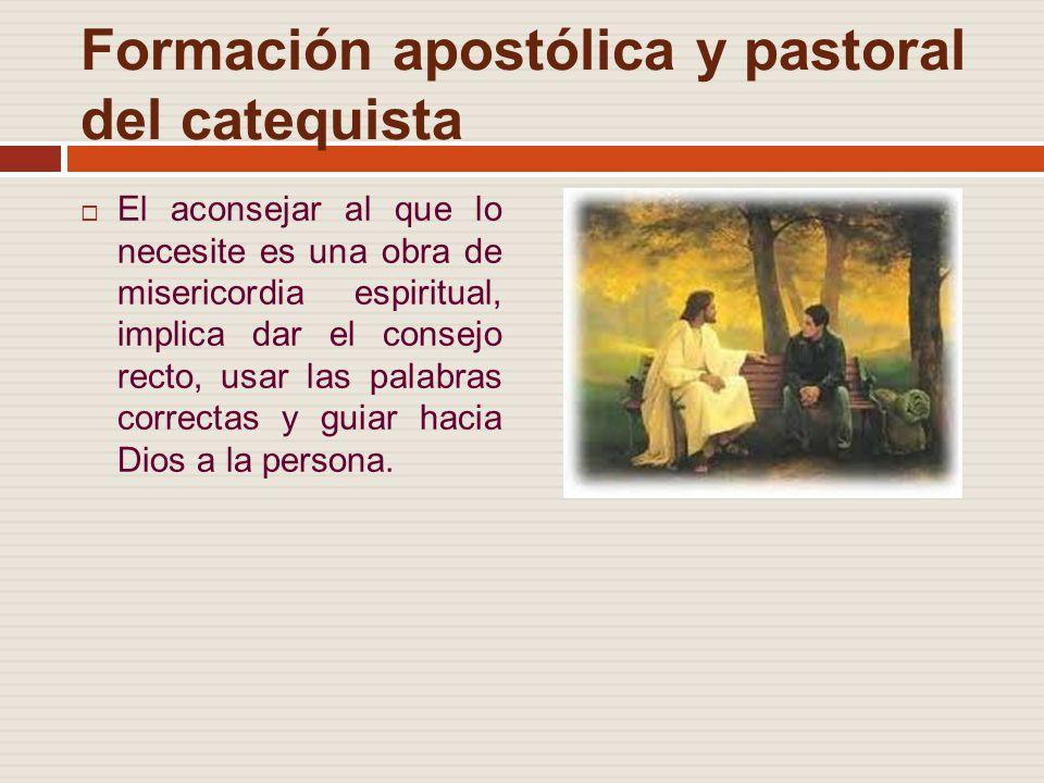 Formación apostólica y pastoral del catequista El aconsejar al que lo necesite es una obra de misericordia espiritual, implica dar el consejo recto, usar las palabras correctas y guiar hacia Dios a la persona.