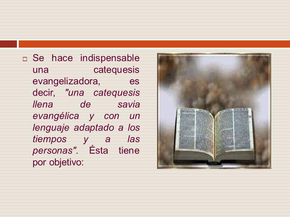 Se hace indispensable una catequesis evangelizadora, es decir, una catequesis llena de savia evangélica y con un lenguaje adaptado a los tiempos y a las personas .