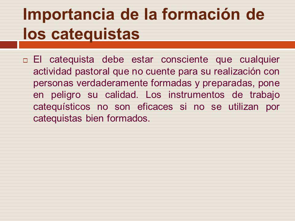 Importancia de la formación de los catequistas El catequista debe estar consciente que cualquier actividad pastoral que no cuente para su realización con personas verdaderamente formadas y preparadas, pone en peligro su calidad.