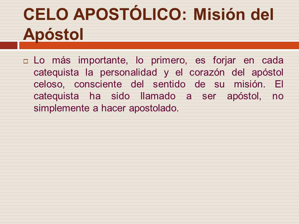 CELO APOSTÓLICO: Misión del Apóstol Lo más importante, lo primero, es forjar en cada catequista la personalidad y el corazón del apóstol celoso, consciente del sentido de su misión.