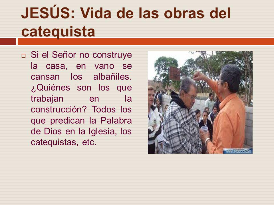 JESÚS: Vida de las obras del catequista Si el Señor no construye la casa, en vano se cansan los albañiles.