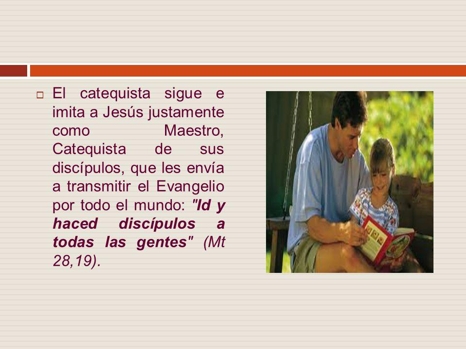 El catequista sigue e imita a Jesús justamente como Maestro, Catequista de sus discípulos, que les envía a transmitir el Evangelio por todo el mundo: Id y haced discípulos a todas las gentes (Mt 28,19).
