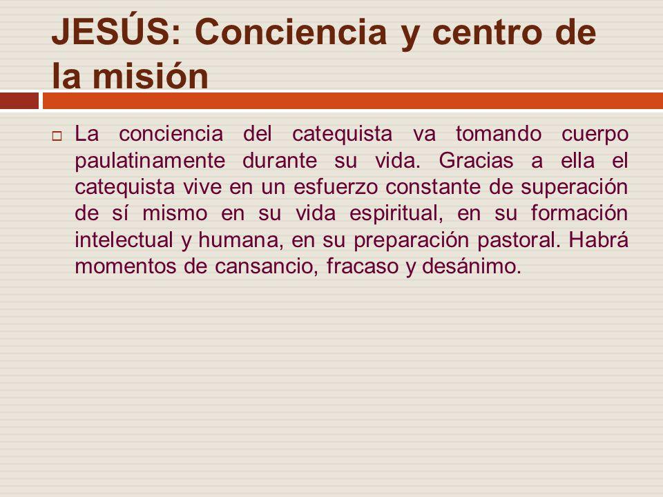 JESÚS: Conciencia y centro de la misión La conciencia del catequista va tomando cuerpo paulatinamente durante su vida.