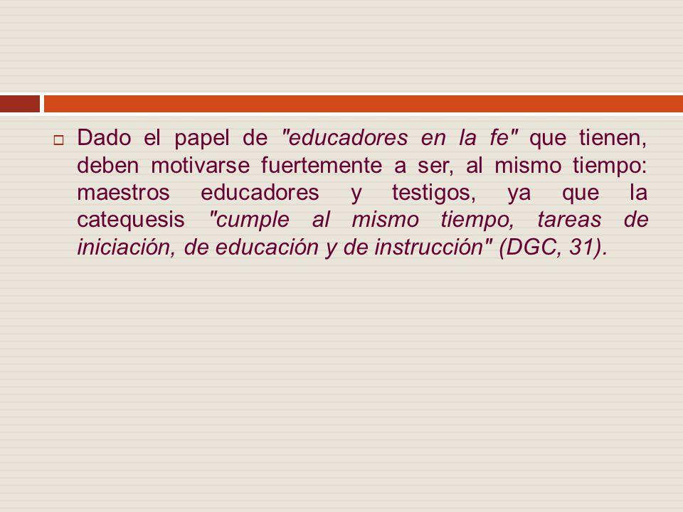 Dado el papel de educadores en la fe que tienen, deben motivarse fuertemente a ser, al mismo tiempo: maestros educadores y testigos, ya que la catequesis cumple al mismo tiempo, tareas de iniciación, de educación y de instrucción (DGC, 31).