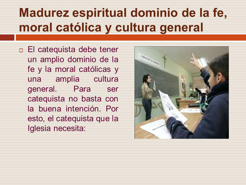 Madurez espiritual dominio de la fe, moral católica y cultura general El catequista debe tener un amplio dominio de la fe y la moral católicas y una amplia cultura general.
