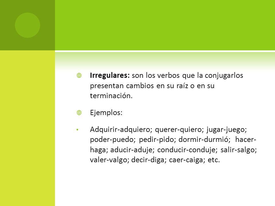 Irregulares: son los verbos que la conjugarlos presentan cambios en su raíz o en su terminación. Ejemplos: Adquirir-adquiero; querer-quiero; jugar-jue